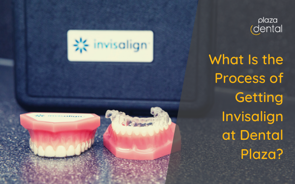 What Is the Process of Getting Invisalign at Plaza Dental?